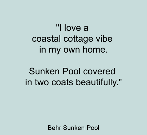 I love a coastal cottage vibe in my own home. Sunken Pool covered in two coats beautifully.  - BEHR Sunken Pool
