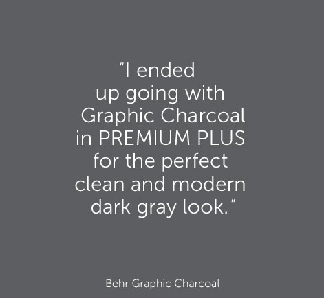 """I ended up going with Graphic Charcoal in PREMIUM PLUS for the perfect clean and modern dark gray look. "" - Behr Graphic Charcoal"