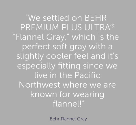 """We settled on BEHR PREMIUM PLUS ULTRA® ""Flannel Gray,"" which is the perfect soft gray with a slightly cooler feel and it's especially fitting since we live in the Pacific Northwest where we are known for wearing flannel!"" - Behr Flannel Gray"