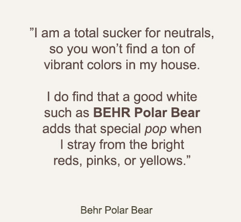 I am a total sucker for neutrals, so you won't find a ton of vibrant colors in my house. I do find that a good white such as BEHR Polar Bear adds that special pop when I stray from the bright reds, pinks, or yellows. - BEHR Polar Bear
