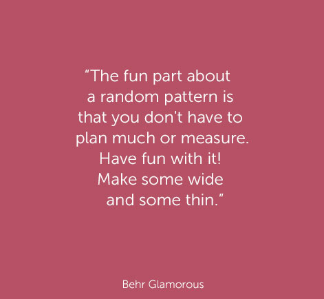 """The fun part about a random pattern is that you don't have to plan much or measure. Have fun with it! Make some wide and some thin."" - Behr Raven Black"