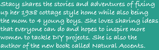 Stacy shares the stories and adventures of fixing up her 1938 cottage style home while also being the mom to 4 young boys. She loves sharing ideas that everyone can do and hopes to inspire more women to tackle DIY projects. She is also the author of the new book called Natural Accents.