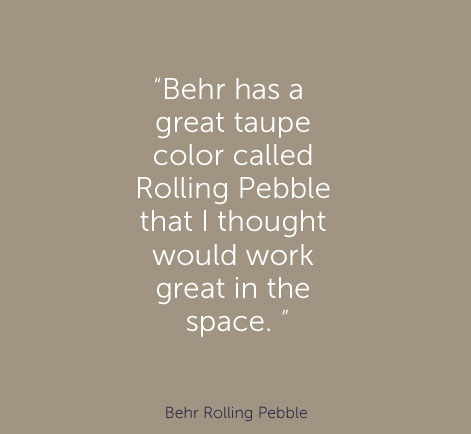 """Behr has a great taupe color called Rolling Pebble that I thought would work great in the space. "" - Behr Rolling Pebble"