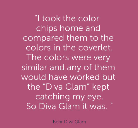 """I took the color chips home and compared them to the colors in the coverlet. The colors were very similar and any of them would have worked but the ""Diva Glam"" kept catching my eye. So Diva Glam it was."" - Behr Diva Glam"