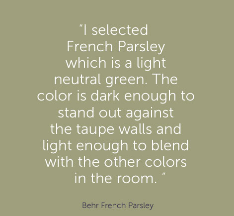 """I selected French Parsley which is a light neutral green. The color is dark enough to stand out against the taupe walls and light enough to blend with the other colors in the room. "" - Behr French Parsley"