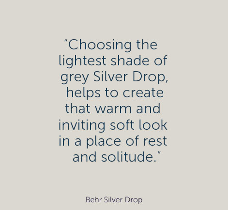 """Choosing the lightest shade of grey Silver Drop, helps to create that warm and inviting soft look in a place of rest and solitude."" - Behr Silver Drop"