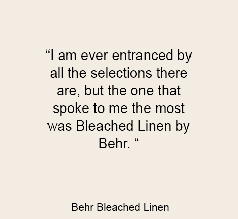 """I am ever entranced by all the selections there are, but the one that spoke to me the most was Bleached Linen by Behr. """