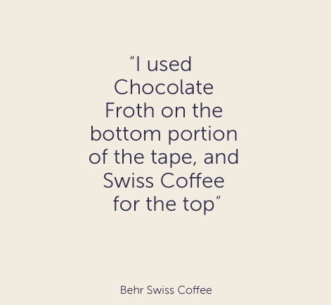 """I used Chocolate Froth on the bottom portion of the tape, and Swiss Coffee for the top"" - Behr Swiss Coffee"