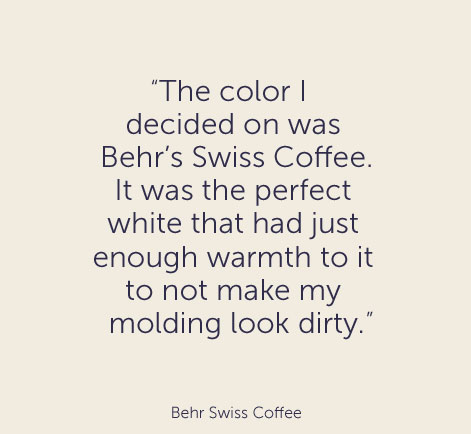 """The color I decided on was Behr's Swiss Coffee. It was the perfect  white that had just enough warmth to it to not make my molding look dirty."" - Behr Swiss Coffee"
