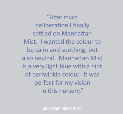 """After much deliberation I finally settled on Manhattan Mist. I wanted the colour to be calm and soothing, but also neutral.  Manhattan Mist is a very light blue with a hint of periwinkle colour. It was perfect for my vision in this nursery."" - Behr Manhattan Mist"