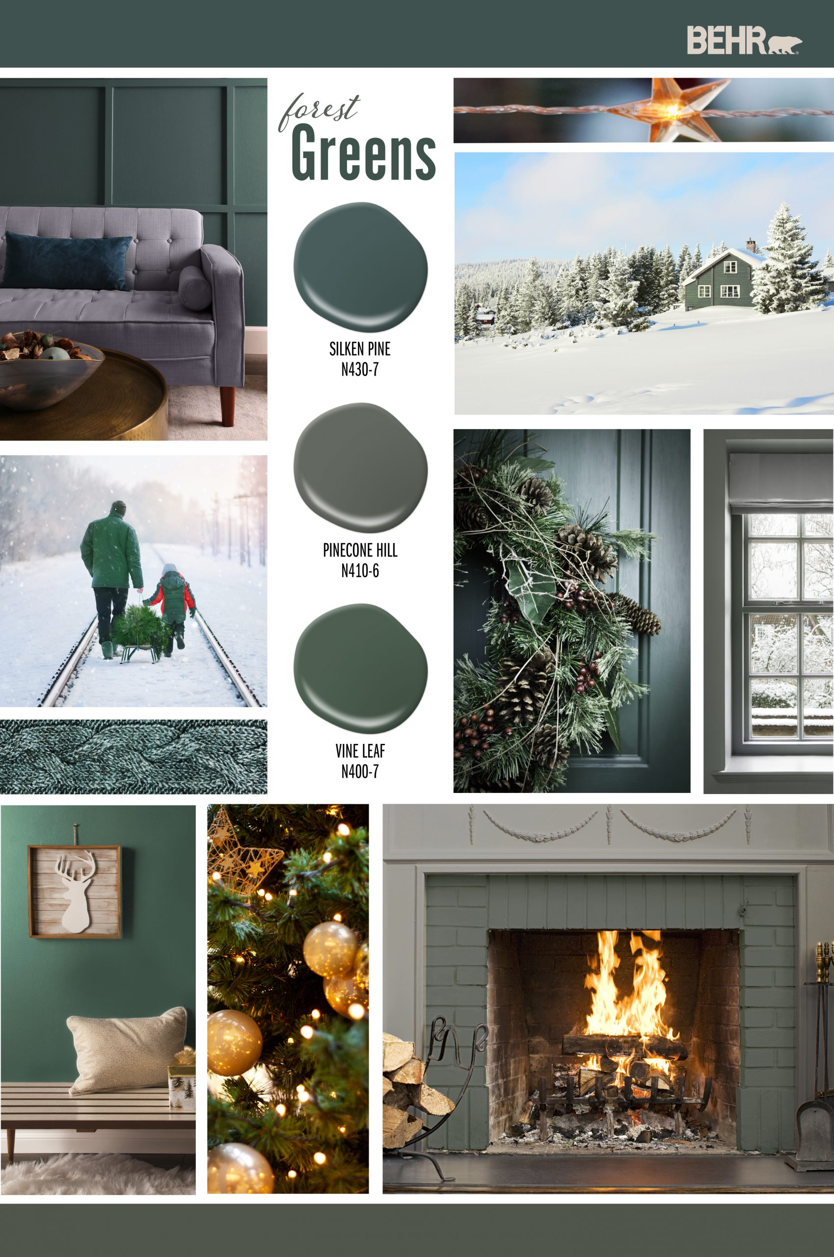 Inspiration Board featuring three green paint drops: Silken Pine, Pinecone Hill, Vine Leaf Images shown are the following: -A living room with a gray couch and blue pillow. Wall is painted in Silken Pine. -An exterior house sitting up on a snowy hill. The home is painted in Vine Leaf. -A dad and his son walking along snowy railroad train tracks dragging a Christmas tree. -A close crop of an exterior door with a wreath hanging from it. The door is painted in Silken Pine. -A close crop of a window. The wall around the window is painted in Pinecone Hill. Outside the window are snow covered trees. -A hallway with a bench. The wall is painted Vine Leaf. -A lit fireplace with the brick part painted in Vine Leaf, the outer part is painted in Pinecone Hill.
